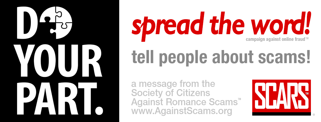 Do Your Part - Spread The Word - A Message From The Society Of Citizens Against Romance Scams - SCAR Campaign Against Online Fruad