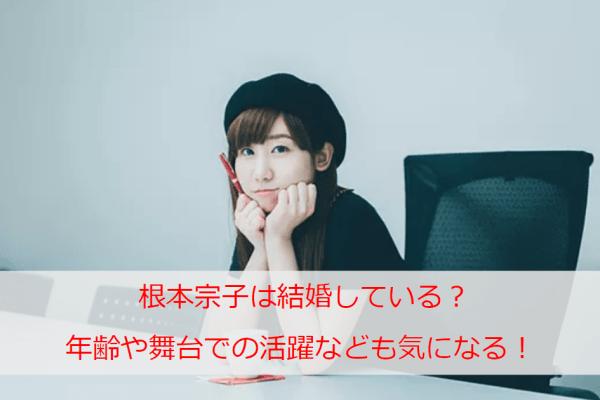 根本宗子は結婚している?年齢や舞台での活躍などのプロフィールも気になる!