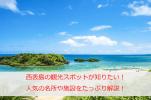 西表島の観光スポットが知りたい!人気の名所から島をとことん楽しめる施設までをたっぷり解説!
