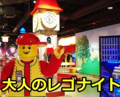 東京大人のレゴナイトの開催日時は?混雑予想や口コミについても!