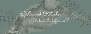 Spells and Rituals – What's the difference?
