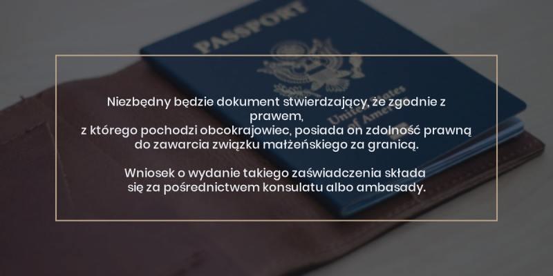 poradnik slubny - slub cywilny z obcokrajowcem: Dokument stwierdzający, że zgodnie z prawem, z którego pochodzi obcokrajowiec, posiada on zdolność prawną do zawarcia związku małżeńskiego za granicą. Wniosek o wydanie takiego zaświadczenia składa się za pośrednictwem konsulatu albo ambasady.