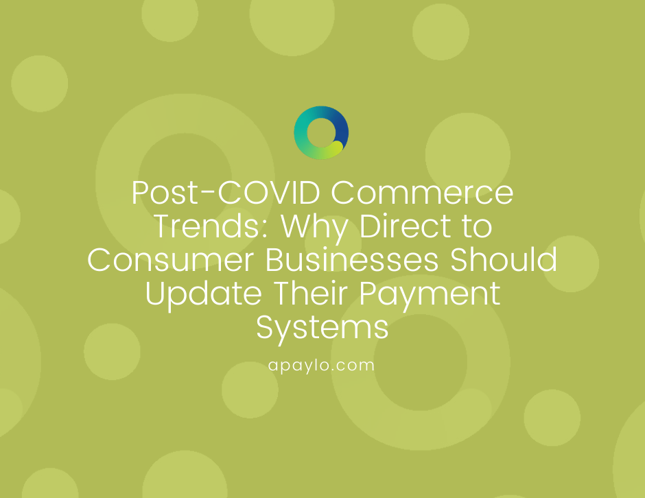 Post-COVID Commerce Trends: Why Direct to Consumer Businesses Should Update Their Payment Systems