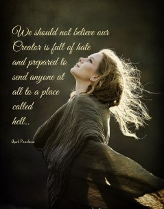 We should not believe our Creator is full of hate and prepared to send anyone at all to a place called hell.. A.Peerless