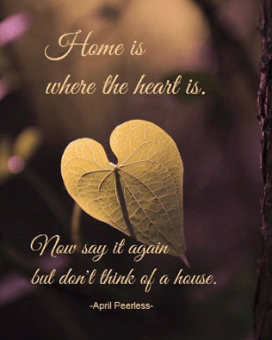 Home is where the heart is. Now say it again but don't think of a house. April Peerless