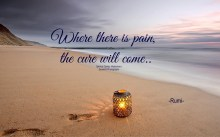 Where there is pain, the cure will come.. ~Rumi