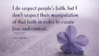 I do respect people's faith, but I don't respect their manipulation of that faith in order to create fear and control.. ~Javier Bardem