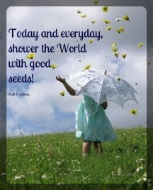 Today and everyday, shower the World with good seeds! ~April Peerless