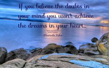 If you believe the doubts in your mind you won't achieve the dreams in your heart. ~Marinela Reka