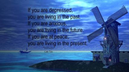 If you are depressed, you are living in the past. If you are anxious, you are living in the future. If you are at peace, you are living in the present. ~Lao Tzu