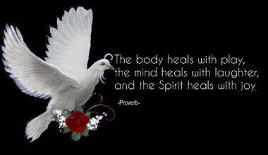 The body heals with play, the mind heals with laughter, and the Spirit heals with joy.. ~Proverb