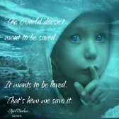The world doesn't want to be saved, it wants to be loved. That's how we save it. April Peerless