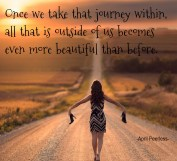 One of the most beautiful journeys we can ever take in our lives, is that which calls us to journey within.. Once we take that journey within, all that is outside of us becomes even more beautiful than before.. ~April Peerless