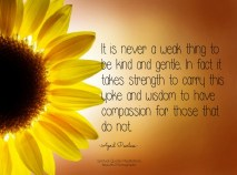 It is never a weak thing to be kind and gentle. In fact it takes strength to carry this yoke and also wisdom to have compassion for those that do not. . April Peerlesss