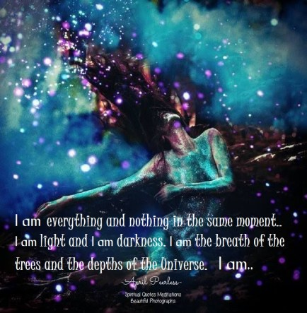 I am everything and nothing in the same moment.. I am light and I am darkness. I am the breath of the trees and the depths of the Universe. I am not there or here, I just am. April Peerless