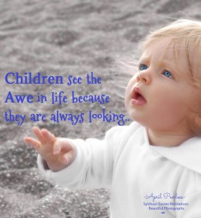 Children see the awe in life, because they are always looking, April Peerless