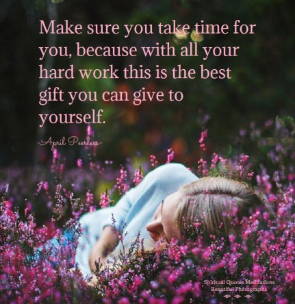 Everyone spends their whole life chasing money around the clock instead of whats real. Make sure you take time for you, because with all your hard work this is the best gift you can give to yourself. A.Peerless