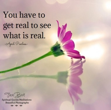 Being authentic is so important if you are wanting to live a spiritual life. You have to get real to see what is real. -April Peerless