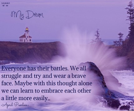 Everyone has their battles. We all struggle and try and wear a brave face. Maybe with this thought alone we can learn to embrace each other a little more easily. April Peerless