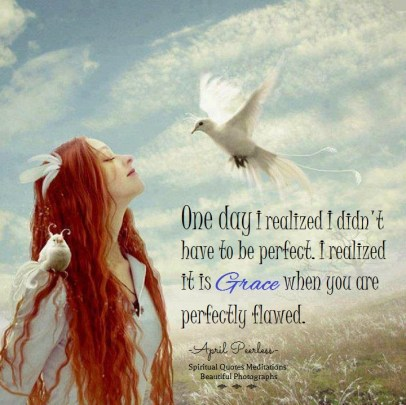 One day I realized I didn't have to be perfect. I realized it is grace to be perfectly flawed. April Peerless