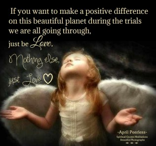 If you want to make a positive difference on this beautiful planet during the trials we are all going through, just be Love. Nothing else, just Love. April Peerless