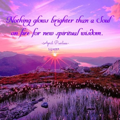 Nothing glows brighter than a soul on fire for new spiritual wisdom. April peerless
