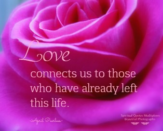 Love connects us to those who have already left this life. April Peerless