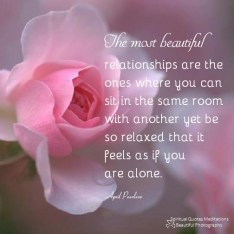 The most beautiful relationships are the ones where you can sit in the same room with another yet be so relaxed that it feels as if you are alone. April Peerless
