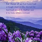 For those of us that have had a tough start in life, try not to feel bad about it. Rather use it to help others instead. A.Peerless