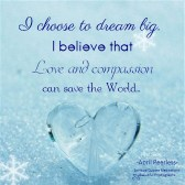 I choose to dream big. I believe that love and compassion can save the world. April Peerless