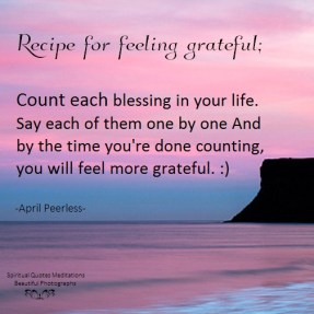 Recipe for feeling grateful; Count each blessing in your life. Say each of them one by one And by the time you're done counting, you will feel more grateful. April Peerless