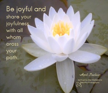 Be joyful and share your joyfulness with all whom cross your path. April Peerless