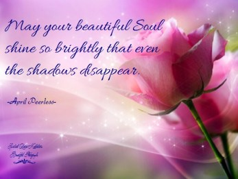 May your beautiful Soul shine so brightly, that even the shadows disappear. A.Peerless