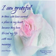 I am grateful to those who have earned a place in my heart, because they have blessed my life with new meaning. April Peerless