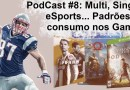 Podcast 8# – Multi, Single, eSports… Padrões de consumo nos Games!