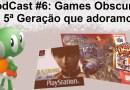 Podcast 6# – Games obscuros da 5ª geração que adoramos!