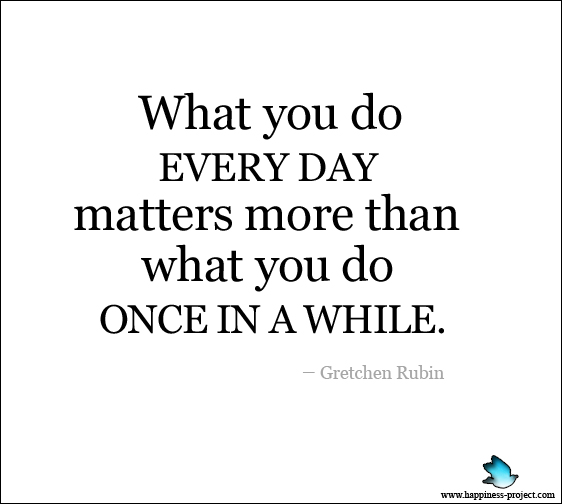 Secret of Adulthood: What I Do Every Day Matters More Than What I Do Once in a While.
