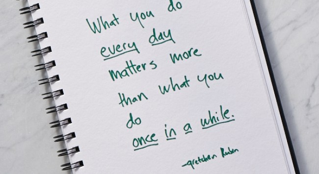 Secret of Adulthood: What We Do Every Day Matters More Than What We Do Once in a While.