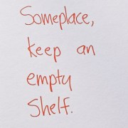 Secret of Adulthood: Someplace, Keep an Empty Shelf.