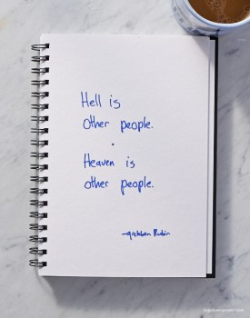 Hell is other people. Heaven is other people.