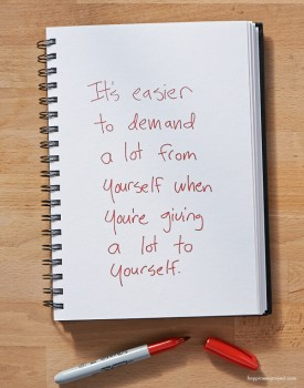It's easier to demand a lot from yourself when you're giving a lot to yourself.