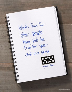 What's fun for other people may not be fun for you -- and vice versa.