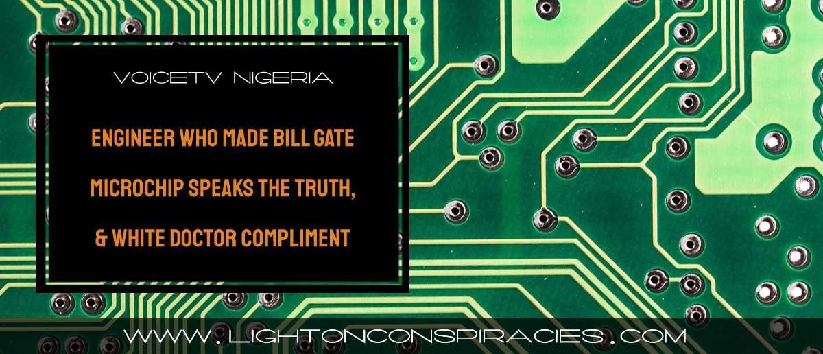 wow!!!:project-engineer-who-made-bill-gate-microchip-speaks-the-truth,-&-white-doctor-compliment-–-light-on-conspiracies-–-revealing-the-agenda