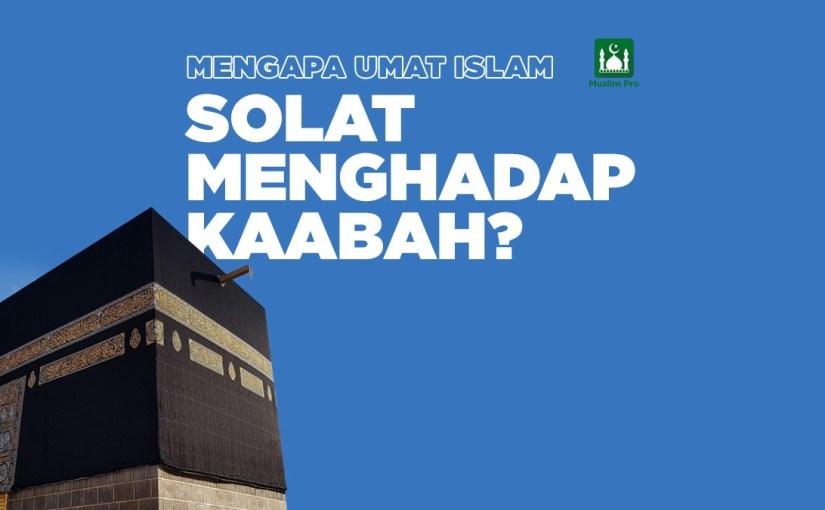 Mengapa Umat Islam Solat Menghadap Kaabah?