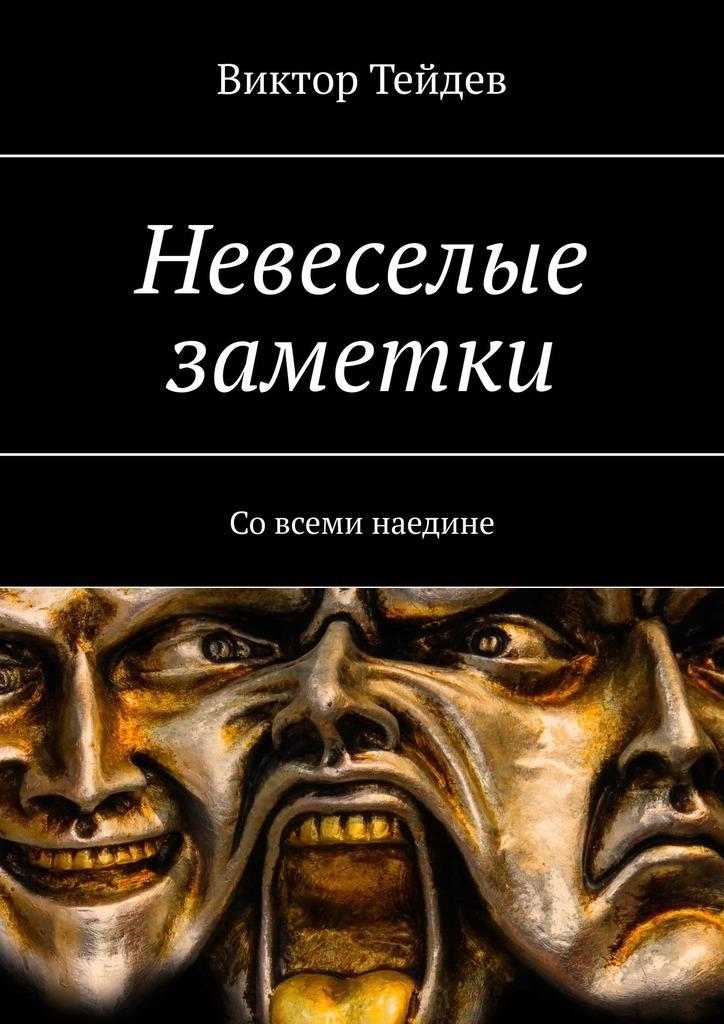 Книга Невеселые заметки. Со всеми наедине, автор: Виктор Тейдев
