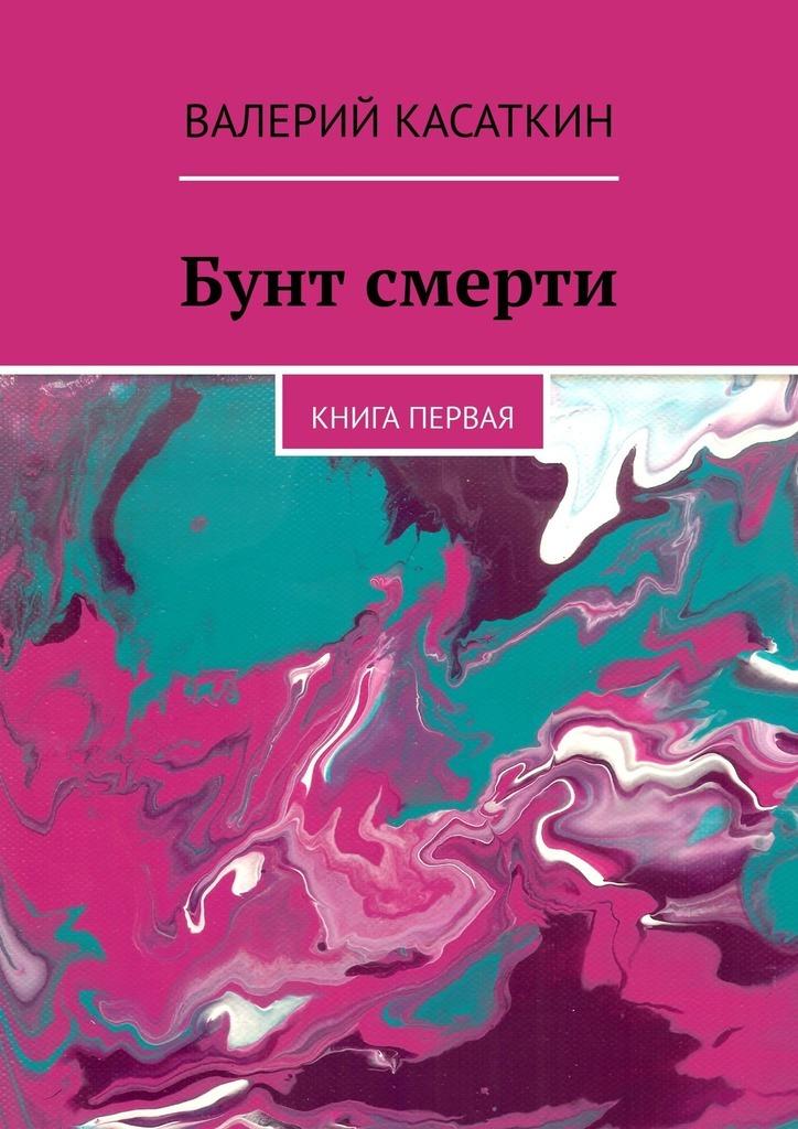 Книга Бунт смерти. Книга первая, автор: Валерий Касаткин