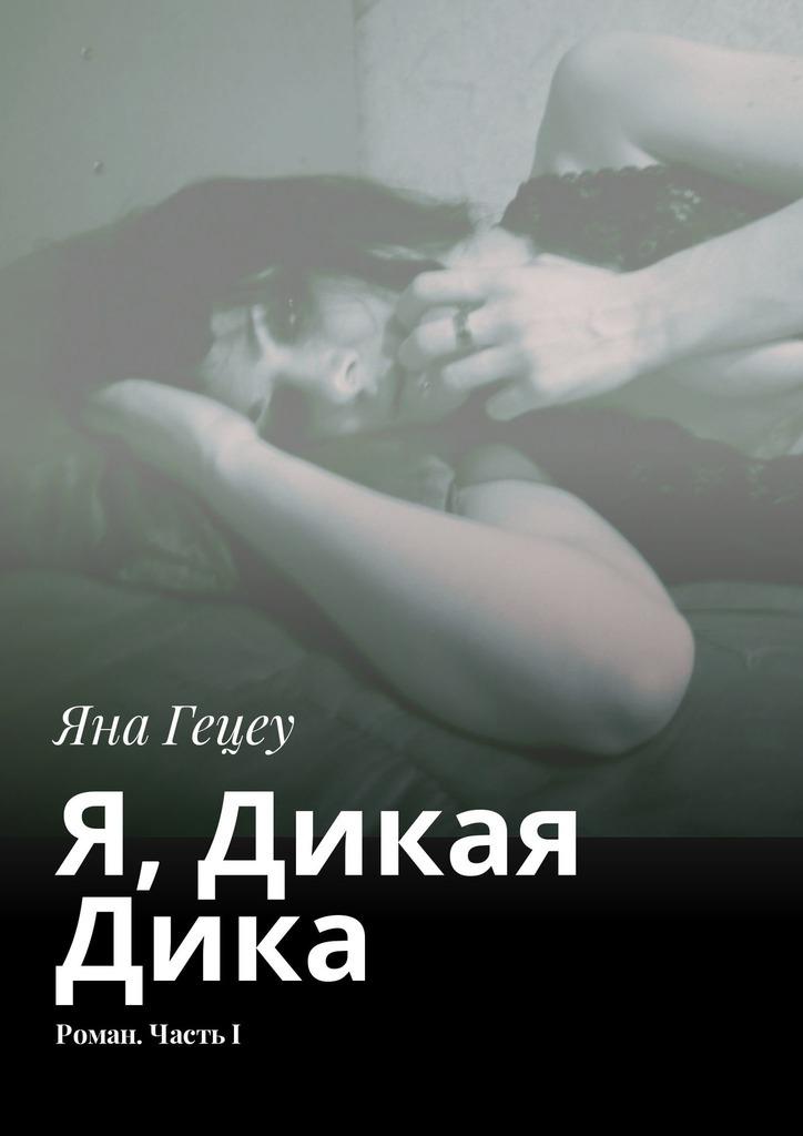 Книга Я, Дикая Дика. Роман. ЧастьI, автор: Яна Гецеу