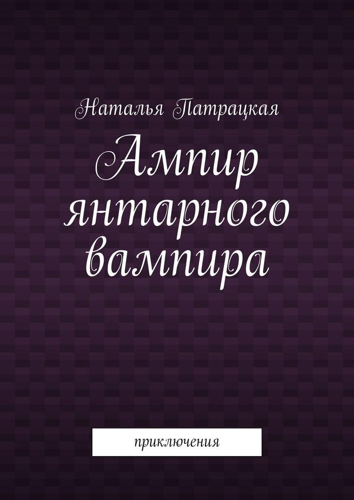 Книга Ампир янтарного вампира. Приключения, автор: Наталья Патрацкая
