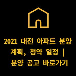 2021 대전 아파트 분양 계획, 청약 일정 | 분양 공고 바로가기
