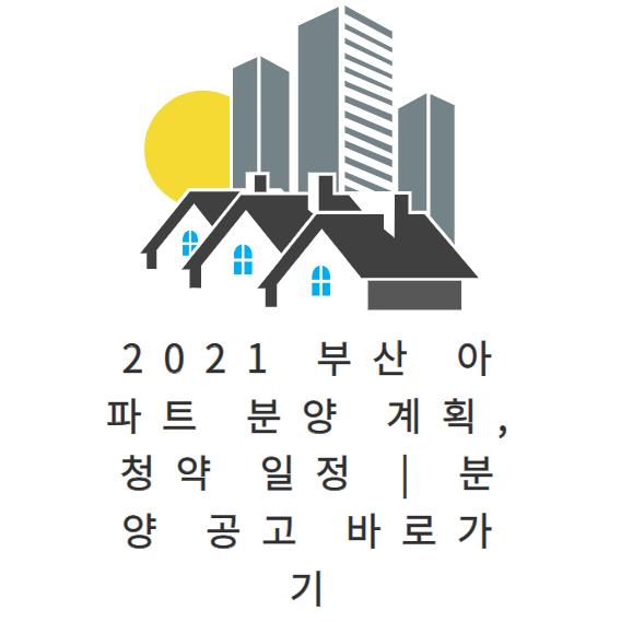 2021 부산 아파트 분양 계획, 청약 일정 | 분양 공고 바로가기